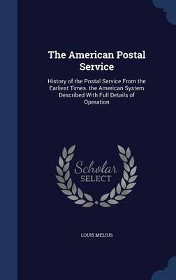 The American Postal Service History of the Postal Service from the Earliest Times. the American System Described with Full Details of Operation by Louis Melius