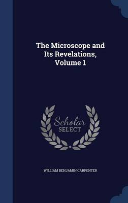 The Microscope and Its Revelations, Volume 1 by William Benjamin Carpenter
