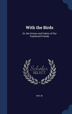 With the Birds Or, the Homes and Habits of Our Feathered Friends by M K M
