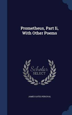 Prometheus, Part II, with Other Poems by James Gates Percival