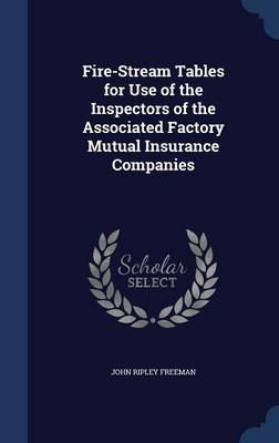 Fire-Stream Tables for Use of the Inspectors of the Associated Factory Mutual Insurance Companies by John Ripley Freeman