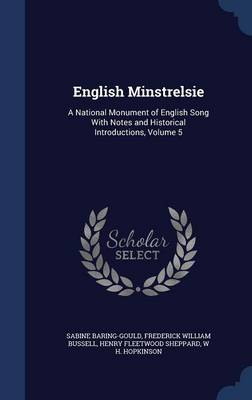 English Minstrelsie A National Monument of English Song with Notes and Historical Introductions, Volume 5 by Sabine Baring-Gould, Frederick William Bussell, Henry Fleetwood Sheppard