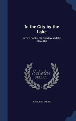 In the City by the Lake In Two Books, the Shadow and the Slave Girl by Blanche Fearing