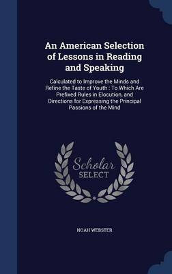 An American Selection of Lessons in Reading and Speaking Calculated to Improve the Minds and Refine the Taste of Youth: To Which Are Prefixed Rules in Elocution, and Directions for Expressing the Prin by Noah Webster