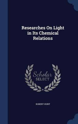 Researches on Light in Its Chemical Relations by Robert (Vanderbilt University School of Medicine) Hunt
