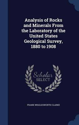 Analysis of Rocks and Minerals from the Laboratory of the United States Geological Survey, 1880 to 1908 by Frank Wigglesworth Clarke