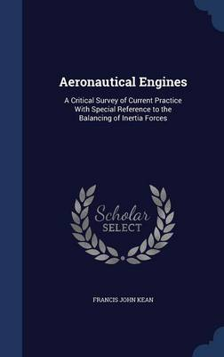 Aeronautical Engines A Critical Survey of Current Practice with Special Reference to the Balancing of Inertia Forces by Francis John Kean