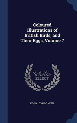 Coloured Illustrations of British Birds, and Their Eggs, Volume 7 by Henry Leonard Meyer