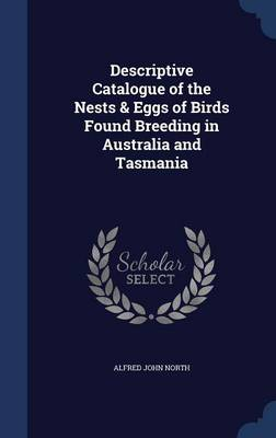 Descriptive Catalogue of the Nests & Eggs of Birds Found Breeding in Australia and Tasmania by Alfred John North