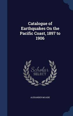 Catalogue of Earthquakes on the Pacific Coast, 1897 to 1906 by Alexander McAdie