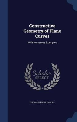 Constructive Geometry of Plane Curves With Numerous Examples by Thomas Henry Eagles
