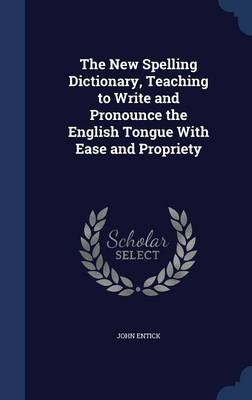 The New Spelling Dictionary, Teaching to Write and Pronounce the English Tongue with Ease and Propriety by John Entick