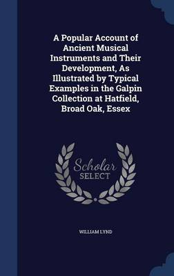 A Popular Account of Ancient Musical Instruments and Their Development, as Illustrated by Typical Examples in the Galpin Collection at Hatfield, Broad Oak, Essex by William Lynd