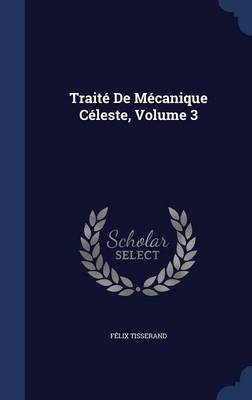 Traite de Mecanique Celeste, Volume 3 by Francois Tisserand