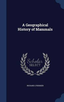 A Geographical History of Mammals by Richard Lydekker
