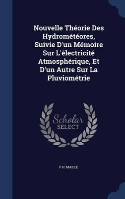 Nouvelle Theorie Des Hydrometeores, Suivie D'Un Memoire Sur L'Electricite Atmospherique, Et D'Un Autre Sur La Pluviometrie by P H Maille