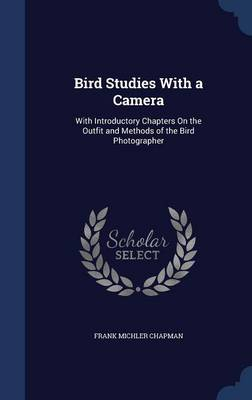 Bird Studies with a Camera With Introductory Chapters on the Outfit and Methods of the Bird Photographer by Frank Michler Chapman