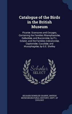 Catalogue of the Birds in the British Museum Picariae. Scansores and Cocyges, Containing the Families Rhamphastidae, Galbulidae, and Bucconidae, by P.L. Sclater, and the Families Indicatoridae, Capito by Richard Bowdler Sharpe