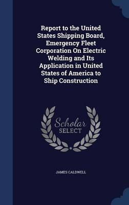 Report to the United States Shipping Board, Emergency Fleet Corporation on Electric Welding and Its Application in United States of America to Ship Construction by James Caldwell
