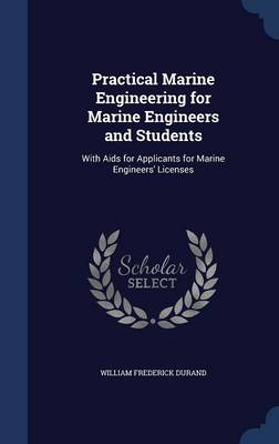 Practical Marine Engineering for Marine Engineers and Students With AIDS for Applicants for Marine Engineers' Licenses by William Frederick Durand