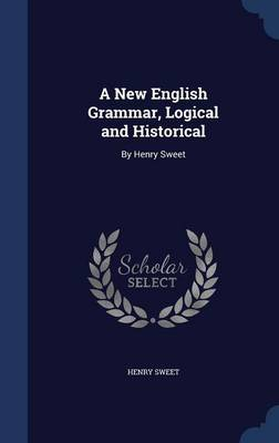 A New English Grammar, Logical and Historical By Henry Sweet by Henry Sweet