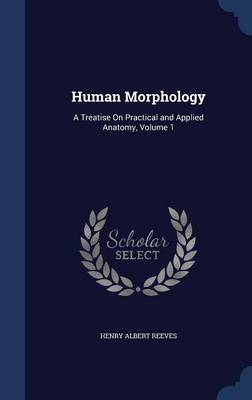 Human Morphology A Treatise on Practical and Applied Anatomy, Volume 1 by Henry Albert Reeves