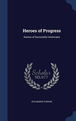 Heroes of Progress Stories of Successful Americans by Eva March Tappan