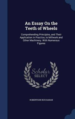 An Essay on the Teeth of Wheels Comprehending Principles, and Their Application in Practice, to Millwork and Other Machinery. with Numerous Figures by Robertson Buchanan