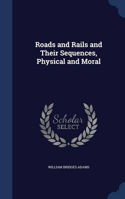 Roads and Rails and Their Sequences, Physical and Moral by William Bridges Adams