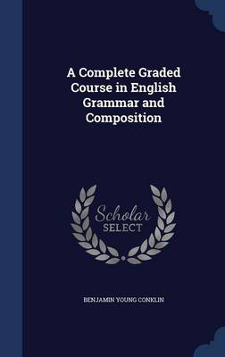 A Complete Graded Course in English Grammar and Composition by Benjamin Young Conklin