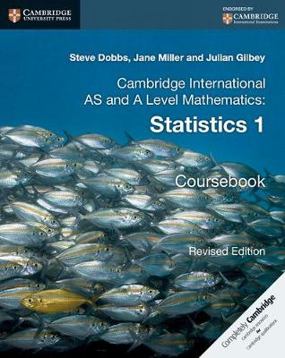 Cambridge International AS and A Level Mathematics: Revised Edition Statistics 1 Coursebook by Steve Dobbs, Jane Miller, Julian Gilbey