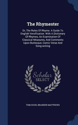 The Rhymester Or, the Rules of Rhyme. a Guide to English Versification. with a Dictionary of Rhymes, an Examination of Classical Measures, and Comments Upon Burlesque, Comic Verse and Song-Writing by Tom Hood