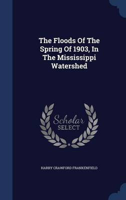 The Floods of the Spring of 1903, in the Mississippi Watershed by Harry Crawford Frankenfield