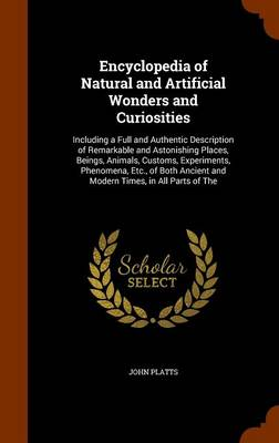 Encyclopedia of Natural and Artificial Wonders and Curiosities Including a Full and Authentic Description of Remarkable and Astonishing Places, Beings, Animals, Customs, Experiments, Phenomena, Etc.,  by John Platts