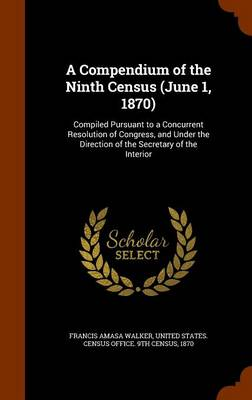 A Compendium of the Ninth Census (June 1, 1870) Compiled Pursuant to a Concurrent Resolution of Congress, and Under the Direction of the Secretary of the Interior by Francis Amasa 1840-1897 Walker, United States Census Office 9th Census