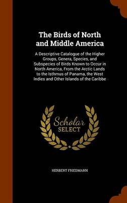 The Birds of North and Middle America A Descriptive Catalogue of the Higher Groups, Genera, Species, and Subspecies of Birds Known to Occur in North America, from the Arctic Lands to the Isthmus of Pa by Herbert Friedmann