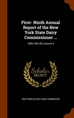 First- Ninth Annual Report of the New York State Dairy Commissioner ... 1884-1891/92, Volume 9 by New York (State) Dairy Commission