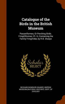 Catalogue of the Birds in the British Museum Passeriformes, or Perching Birds. Fringilliformes: PT. III, Containing the Family Fringillid, by R.B. Sharpe by Richard Bowdler Sharpe, British Museum (Natural History) Dept