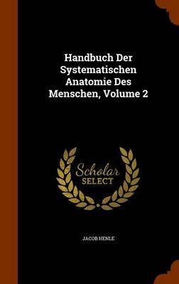 Handbuch Der Systematischen Anatomie Des Menschen, Volume 2 by Jacob Henle