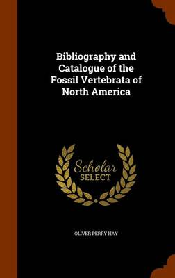 Bibliography and Catalogue of the Fossil Vertebrata of North America by Oliver Perry Hay
