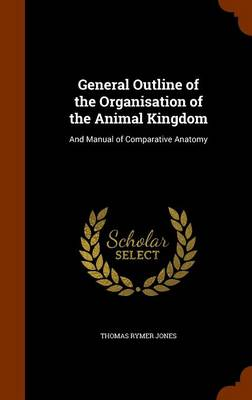 General Outline of the Organisation of the Animal Kingdom And Manual of Comparative Anatomy by Thomas Rymer Jones