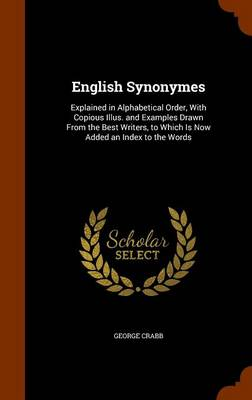 English Synonymes Explained in Alphabetical Order, with Copious Illus. and Examples Drawn from the Best Writers, to Which Is Now Added an Index to the Words by George Crabb