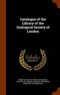 Catalogue of the Library of the Zoological Society of London by Philip Lutley Sclater, Frederick Herschel Waterhouse, Zoological Society of London Library