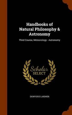 Handbooks of Natural Philosophy & Astronomy Third Course, Meteorology - Astronomy by Dionysius Lardner