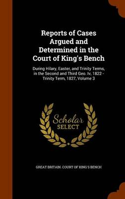 Reports of Cases Argued and Determined in the Court of King's Bench During Hilary, Easter, and Trinity Terms, in the Second and Third Geo. IV, 1822 - Trinity Term, 1827, Volume 3 by Great Britain Court of King's Bench