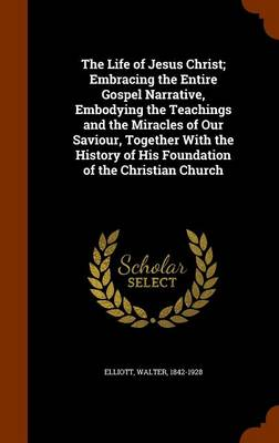 The Life of Jesus Christ Embracing the Entire Gospel Narrative, Embodying the Teachings and the Miracles of Our Saviour, Together with the History of His Foundation of the Christian Church by Walter Elliott