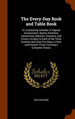 The Every-Day Book and Table Book Or, Everlasting Calendar of Popular Amusements, Sports, Pastimes, Ceremonies, Manners, Customs, and Events, Incident to Each of the Three Hundred and Sixty-Five Days, by William Hone