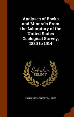 Analyses of Rocks and Minerals from the Laboratory of the United States Geological Survey, 1880 to 1914 by Frank Wigglesworth Clarke