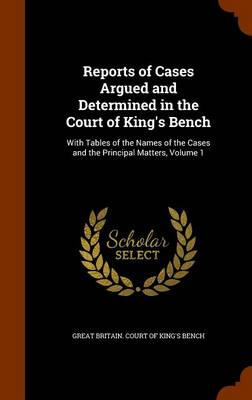 Reports of Cases Argued and Determined in the Court of King's Bench With Tables of the Names of the Cases and the Principal Matters, Volume 1 by Great Britain Court of King's Bench
