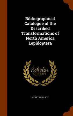 Bibliographical Catalogue of the Described Transformations of North America Lepidoptera by Henry (University of Georgia) Edwards